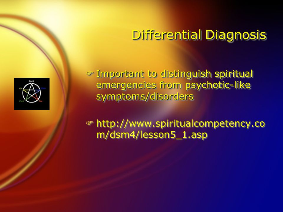 Differential Diagnosis FImportant to distinguish spiritual emergencies from psychotic-like symptoms/disorders Fhttp://  m/dsm4/lesson5_1.asp FImportant to distinguish spiritual emergencies from psychotic-like symptoms/disorders Fhttp://  m/dsm4/lesson5_1.asp