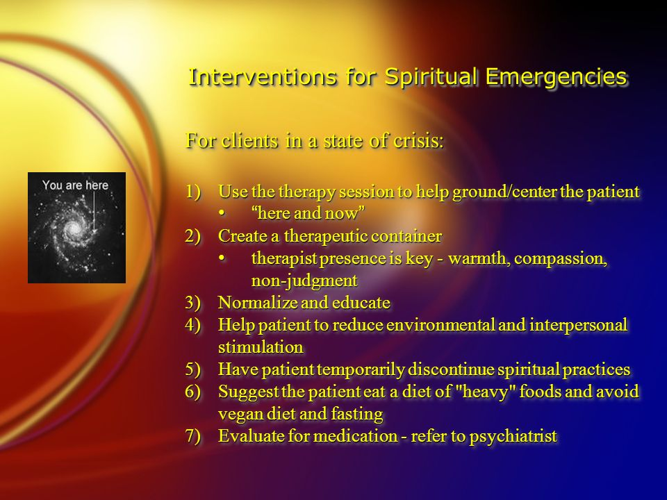 Interventions for Spiritual Emergencies For clients in a state of crisis: 1)Use the therapy session to help ground/center the patient here and now here and now 2)Create a therapeutic container therapist presence is key - warmth, compassion, non-judgment therapist presence is key - warmth, compassion, non-judgment 3)Normalize and educate 4)Help patient to reduce environmental and interpersonal stimulation 5)Have patient temporarily discontinue spiritual practices 6)Suggest the patient eat a diet of heavy foods and avoid vegan diet and fasting 7)Evaluate for medication - refer to psychiatrist For clients in a state of crisis: 1)Use the therapy session to help ground/center the patient here and now here and now 2)Create a therapeutic container therapist presence is key - warmth, compassion, non-judgment therapist presence is key - warmth, compassion, non-judgment 3)Normalize and educate 4)Help patient to reduce environmental and interpersonal stimulation 5)Have patient temporarily discontinue spiritual practices 6)Suggest the patient eat a diet of heavy foods and avoid vegan diet and fasting 7)Evaluate for medication - refer to psychiatrist