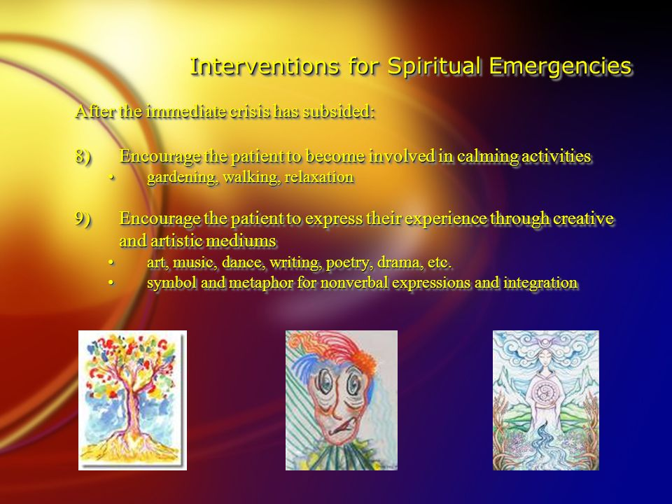 Interventions for Spiritual Emergencies After the immediate crisis has subsided: 8)Encourage the patient to become involved in calming activities gardening, walking, relaxation gardening, walking, relaxation 9)Encourage the patient to express their experience through creative and artistic mediums art, music, dance, writing, poetry, drama, etc.