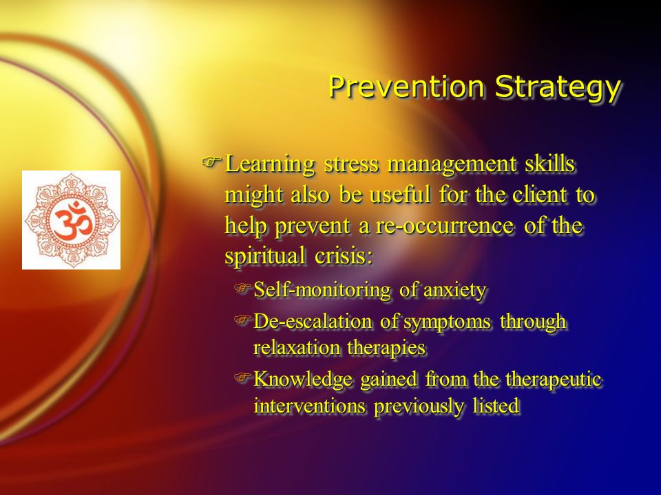 Prevention Strategy FLearning stress management skills might also be useful for the client to help prevent a re-occurrence of the spiritual crisis: FSelf-monitoring of anxiety FDe-escalation of symptoms through relaxation therapies FKnowledge gained from the therapeutic interventions previously listed FLearning stress management skills might also be useful for the client to help prevent a re-occurrence of the spiritual crisis: FSelf-monitoring of anxiety FDe-escalation of symptoms through relaxation therapies FKnowledge gained from the therapeutic interventions previously listed