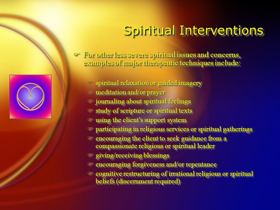 Spiritual Interventions Spiritual Interventions FFor other less severe spiritual issues and concerns, examples of major therapeutic techniques include: Fspiritual relaxation or guided imagery Fmeditation and/or prayer Fjournaling about spiritual feelings Fstudy of scripture or spiritual texts  using the client ' s support system Fparticipating in religious services or spiritual gatherings Fencouraging the client to seek guidance from a compassionate religious or spiritual leader Fgiving/receiving blessings Fencouraging forgiveness and/or repentance Fcognitive restructuring of irrational religious or spiritual beliefs (discernment required) FFor other less severe spiritual issues and concerns, examples of major therapeutic techniques include: Fspiritual relaxation or guided imagery Fmeditation and/or prayer Fjournaling about spiritual feelings Fstudy of scripture or spiritual texts  using the client ' s support system Fparticipating in religious services or spiritual gatherings Fencouraging the client to seek guidance from a compassionate religious or spiritual leader Fgiving/receiving blessings Fencouraging forgiveness and/or repentance Fcognitive restructuring of irrational religious or spiritual beliefs (discernment required)