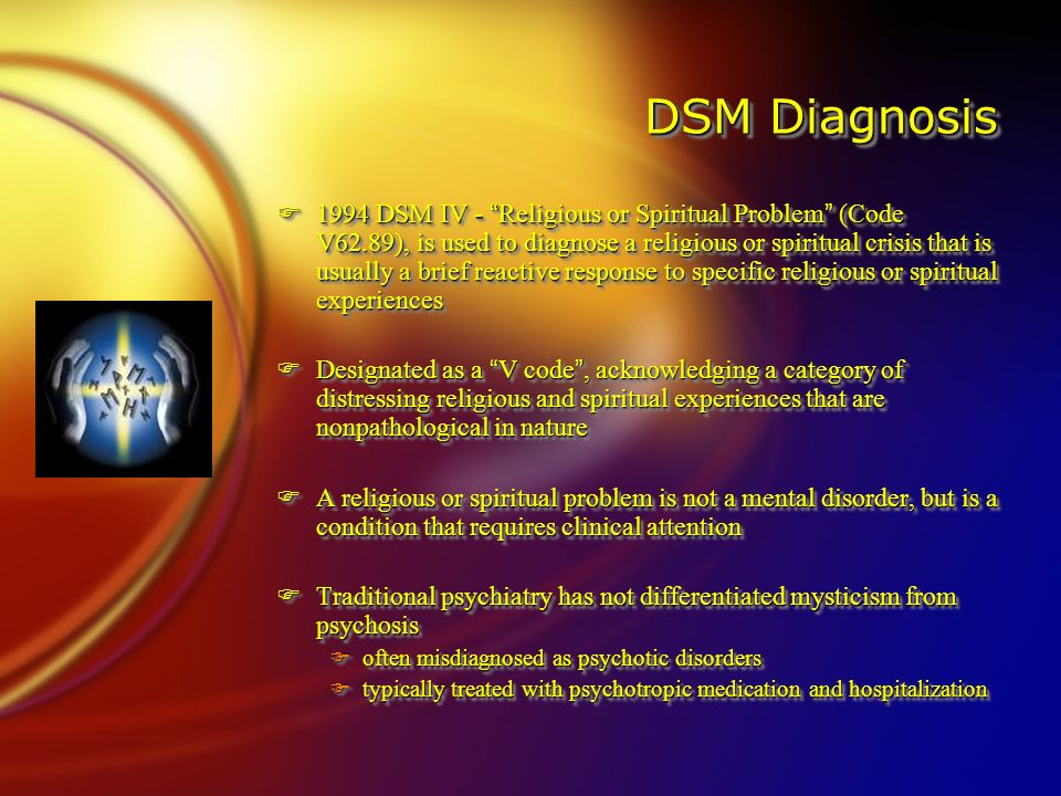 DSM Diagnosis F1994 DSM IV - Religious or Spiritual Problem (Code V62.89), is used to diagnose a religious or spiritual crisis that is usually a brief reactive response to specific religious or spiritual experiences FDesignated as a V code , acknowledging a category of distressing religious and spiritual experiences that are nonpathological in nature FA religious or spiritual problem is not a mental disorder, but is a condition that requires clinical attention FTraditional psychiatry has not differentiated mysticism from psychosis Foften misdiagnosed as psychotic disorders Ftypically treated with psychotropic medication and hospitalization F1994 DSM IV - Religious or Spiritual Problem (Code V62.89), is used to diagnose a religious or spiritual crisis that is usually a brief reactive response to specific religious or spiritual experiences FDesignated as a V code , acknowledging a category of distressing religious and spiritual experiences that are nonpathological in nature FA religious or spiritual problem is not a mental disorder, but is a condition that requires clinical attention FTraditional psychiatry has not differentiated mysticism from psychosis Foften misdiagnosed as psychotic disorders Ftypically treated with psychotropic medication and hospitalization