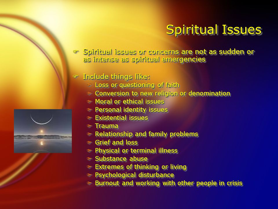 Spiritual Issues FSpiritual issues or concerns are not as sudden or as intense as spiritual emergencies FInclude things like: FLoss or questioning of faith FConversion to new religion or denomination FMoral or ethical issues FPersonal identity issues FExistential issues FTrauma FRelationship and family problems FGrief and loss FPhysical or terminal illness FSubstance abuse FExtremes of thinking or living FPsychological disturbance FBurnout and working with other people in crisis FSpiritual issues or concerns are not as sudden or as intense as spiritual emergencies FInclude things like: FLoss or questioning of faith FConversion to new religion or denomination FMoral or ethical issues FPersonal identity issues FExistential issues FTrauma FRelationship and family problems FGrief and loss FPhysical or terminal illness FSubstance abuse FExtremes of thinking or living FPsychological disturbance FBurnout and working with other people in crisis