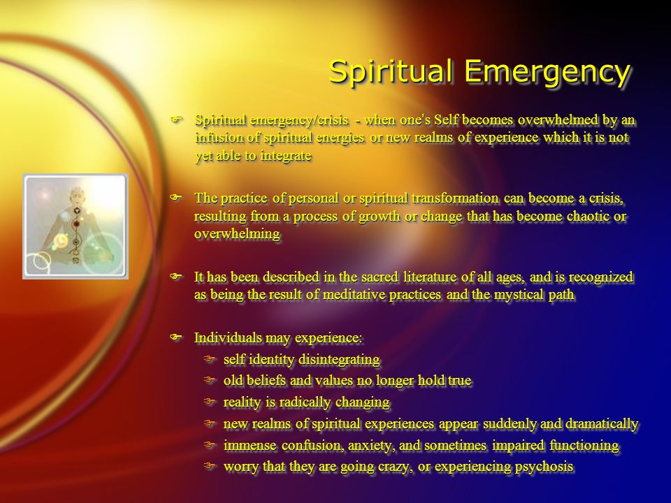 Spiritual Emergency Spiritual Emergency FSpiritual emergency/crisis - when one's Self becomes overwhelmed by an infusion of spiritual energies or new realms of experience which it is not yet able to integrate FThe practice of personal or spiritual transformation can become a crisis, resulting from a process of growth or change that has become chaotic or overwhelming FIt has been described in the sacred literature of all ages, and is recognized as being the result of meditative practices and the mystical path FIndividuals may experience: Fself identity disintegrating Fold beliefs and values no longer hold true Freality is radically changing Fnew realms of spiritual experiences appear suddenly and dramatically Fimmense confusion, anxiety, and sometimes impaired functioning Fworry that they are going crazy, or experiencing psychosis FSpiritual emergency/crisis - when one's Self becomes overwhelmed by an infusion of spiritual energies or new realms of experience which it is not yet able to integrate FThe practice of personal or spiritual transformation can become a crisis, resulting from a process of growth or change that has become chaotic or overwhelming FIt has been described in the sacred literature of all ages, and is recognized as being the result of meditative practices and the mystical path FIndividuals may experience: Fself identity disintegrating Fold beliefs and values no longer hold true Freality is radically changing Fnew realms of spiritual experiences appear suddenly and dramatically Fimmense confusion, anxiety, and sometimes impaired functioning Fworry that they are going crazy, or experiencing psychosis