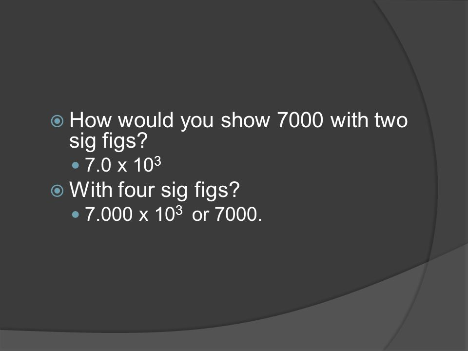  How would you show 7000 with two sig figs 7.0 x 10 3  With four sig figs x 10 3 or 7000.