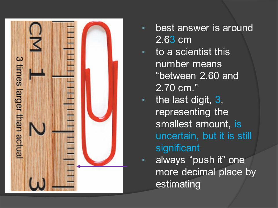 best answer is around 2.63 cm to a scientist this number means between 2.60 and 2.70 cm. the last digit, 3, representing the smallest amount, is uncertain, but it is still significant always push it one more decimal place by estimating
