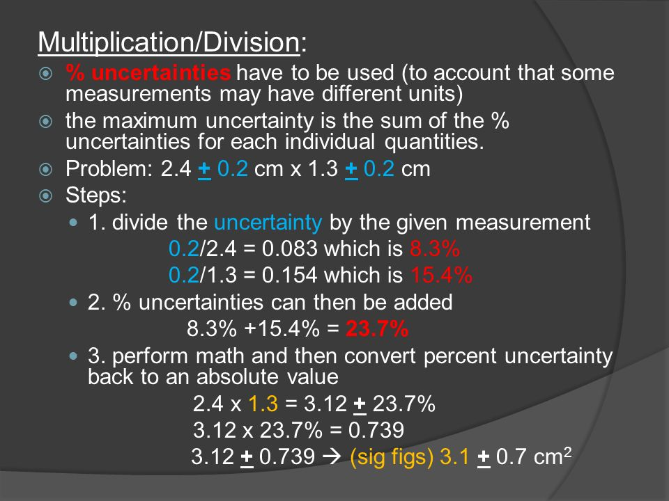 Multiplication/Division:  % uncertainties have to be used (to account that some measurements may have different units)  the maximum uncertainty is the sum of the % uncertainties for each individual quantities.