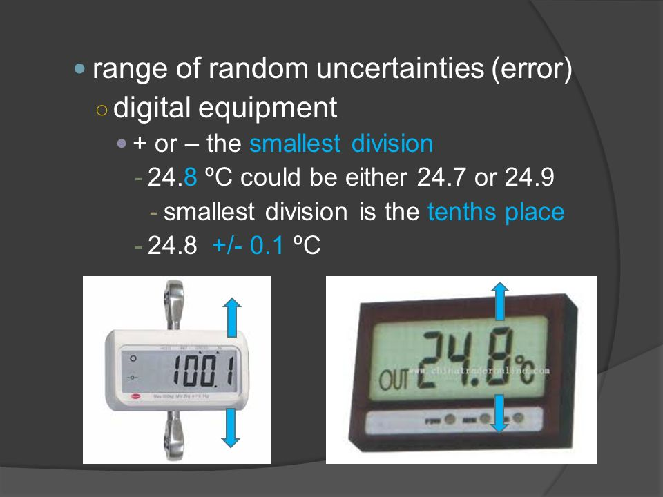 range of random uncertainties (error) ○ digital equipment + or – the smallest division ºC could be either 24.7 or smallest division is the tenths place /- 0.1 ºC