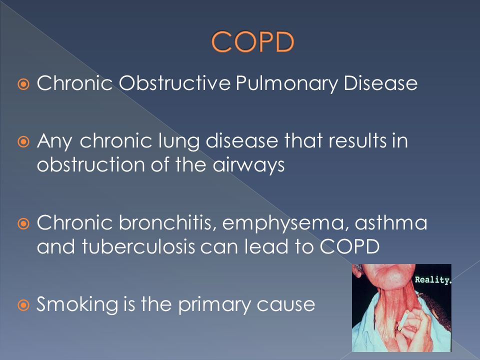  Chronic Obstructive Pulmonary Disease  Any chronic lung disease that results in obstruction of the airways  Chronic bronchitis, emphysema, asthma and tuberculosis can lead to COPD  Smoking is the primary cause