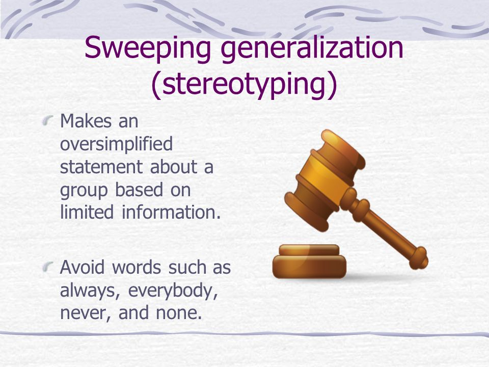 Sweeping generalization (stereotyping) Makes an oversimplified statement about a group based on limited information.