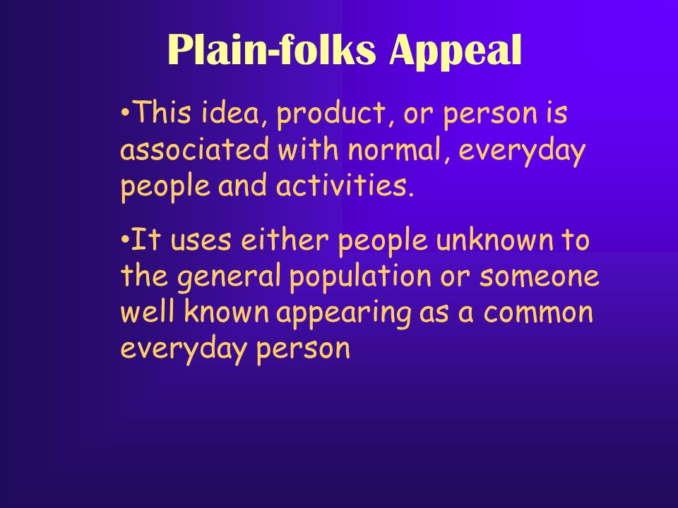 Plain-folks Appeal This idea, product, or person is associated with normal, everyday people and activities.
