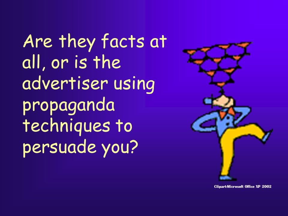 Are they facts at all, or is the advertiser using propaganda techniques to persuade you.