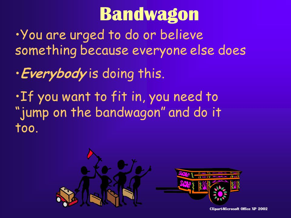 Bandwagon You are urged to do or believe something because everyone else does Everybody is doing this.