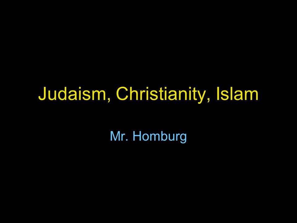 Judaism, Christianity, Islam Mr. Homburg
