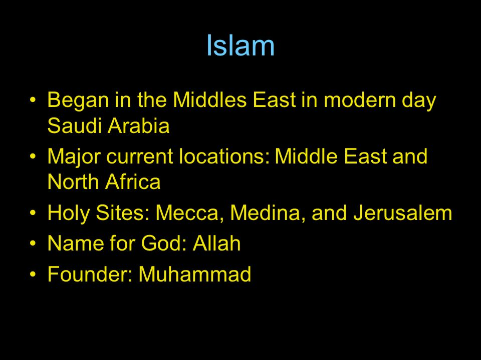 Islam Began in the Middles East in modern day Saudi Arabia Major current locations: Middle East and North Africa Holy Sites: Mecca, Medina, and Jerusalem Name for God: Allah Founder: Muhammad