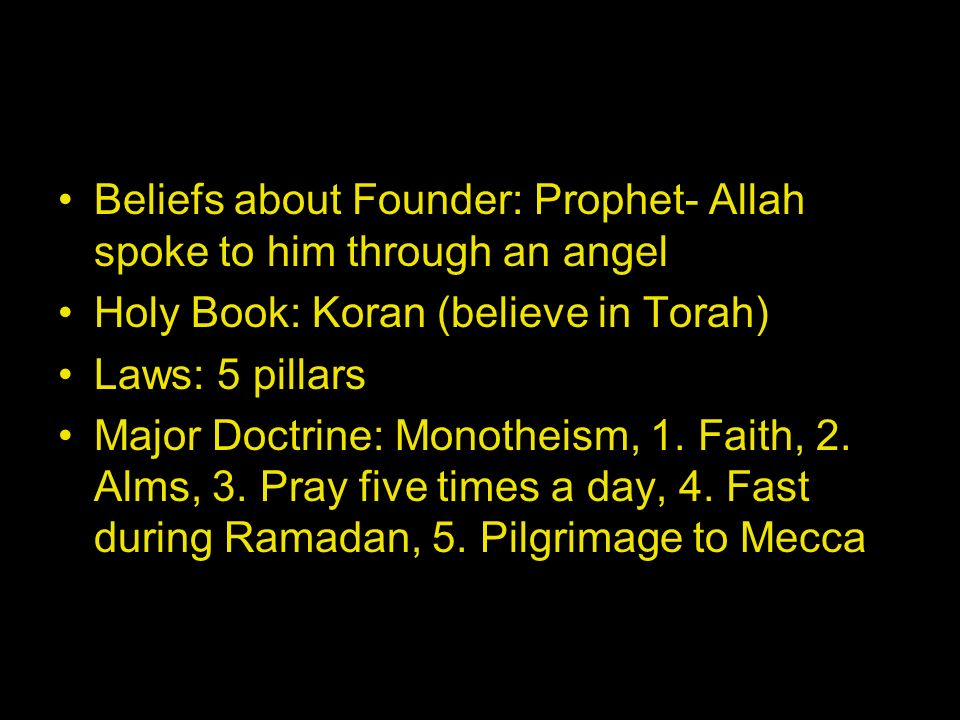 Beliefs about Founder: Prophet- Allah spoke to him through an angel Holy Book: Koran (believe in Torah) Laws: 5 pillars Major Doctrine: Monotheism, 1.
