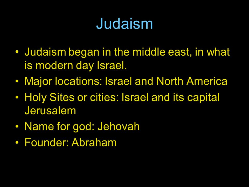 Judaism Judaism began in the middle east, in what is modern day Israel.
