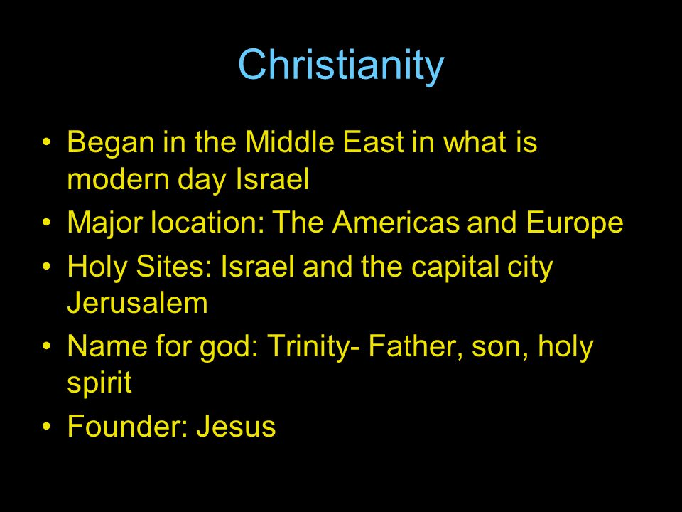 Christianity Began in the Middle East in what is modern day Israel Major location: The Americas and Europe Holy Sites: Israel and the capital city Jerusalem Name for god: Trinity- Father, son, holy spirit Founder: Jesus