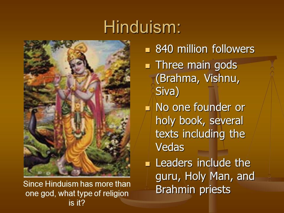 Hinduism: 840 million followers Three main gods (Brahma, Vishnu, Siva) No one founder or holy book, several texts including the Vedas Leaders include the guru, Holy Man, and Brahmin priests Since Hinduism has more than one god, what type of religion is it