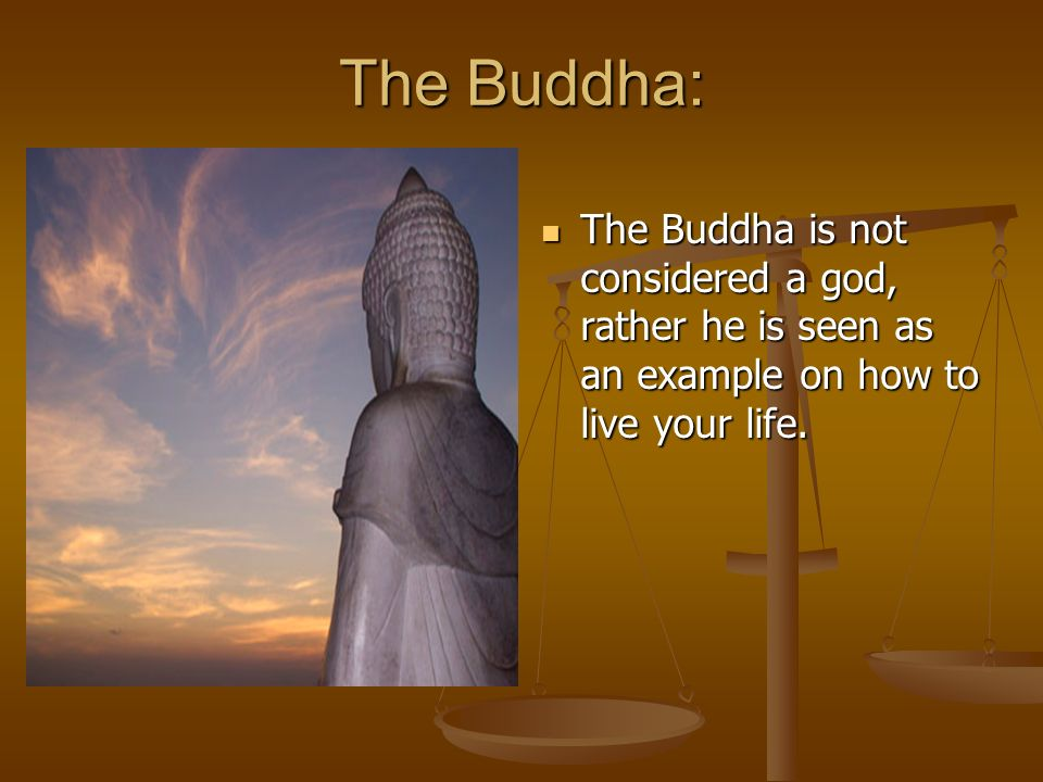 The Buddha: The Buddha is not considered a god, rather he is seen as an example on how to live your life.