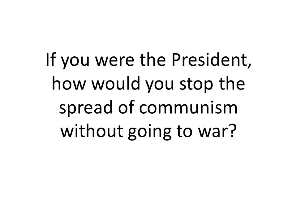 If you were the President, how would you stop the spread of communism without going to war