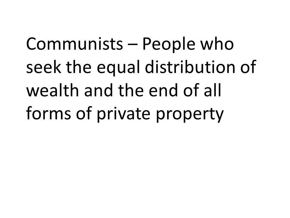 Communists – People who seek the equal distribution of wealth and the end of all forms of private property