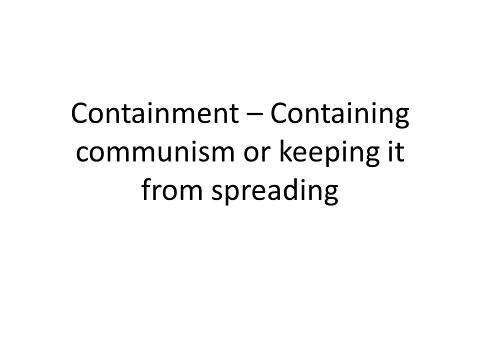 Containment – Containing communism or keeping it from spreading