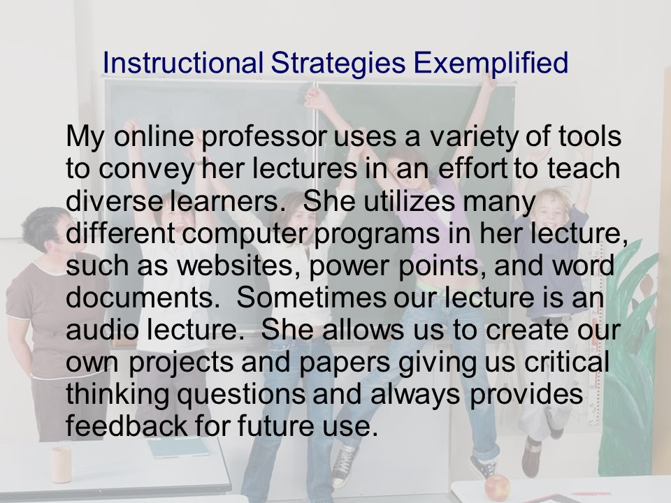 Instructional Strategies Exemplified My online professor uses a variety of tools to convey her lectures in an effort to teach diverse learners.