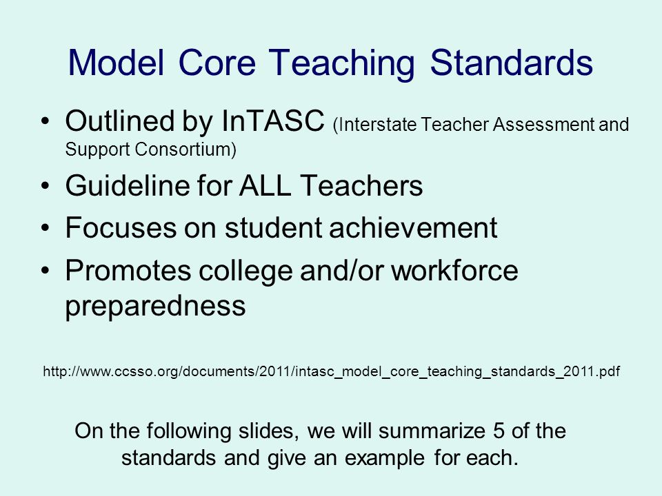 Model Core Teaching Standards Outlined by InTASC (Interstate Teacher Assessment and Support Consortium) Guideline for ALL Teachers Focuses on student achievement Promotes college and/or workforce preparedness On the following slides, we will summarize 5 of the standards and give an example for each.
