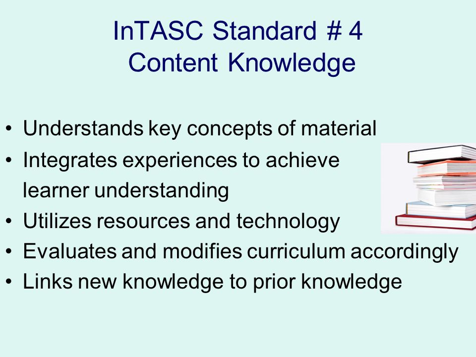 InTASC Standard # 4 Content Knowledge Understands key concepts of material Integrates experiences to achieve learner understanding Utilizes resources and technology Evaluates and modifies curriculum accordingly Links new knowledge to prior knowledge