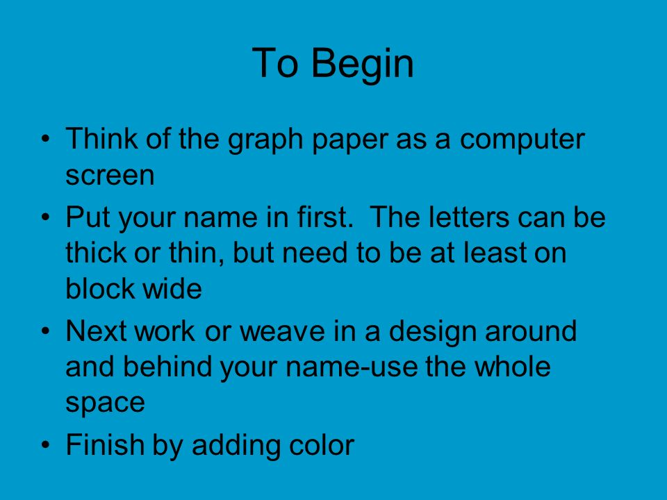 To Begin Think of the graph paper as a computer screen Put your name in first.