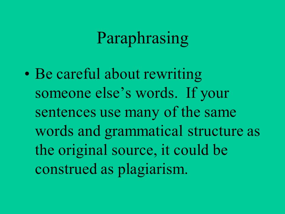 Paraphrasing Be careful about rewriting someone else's words.