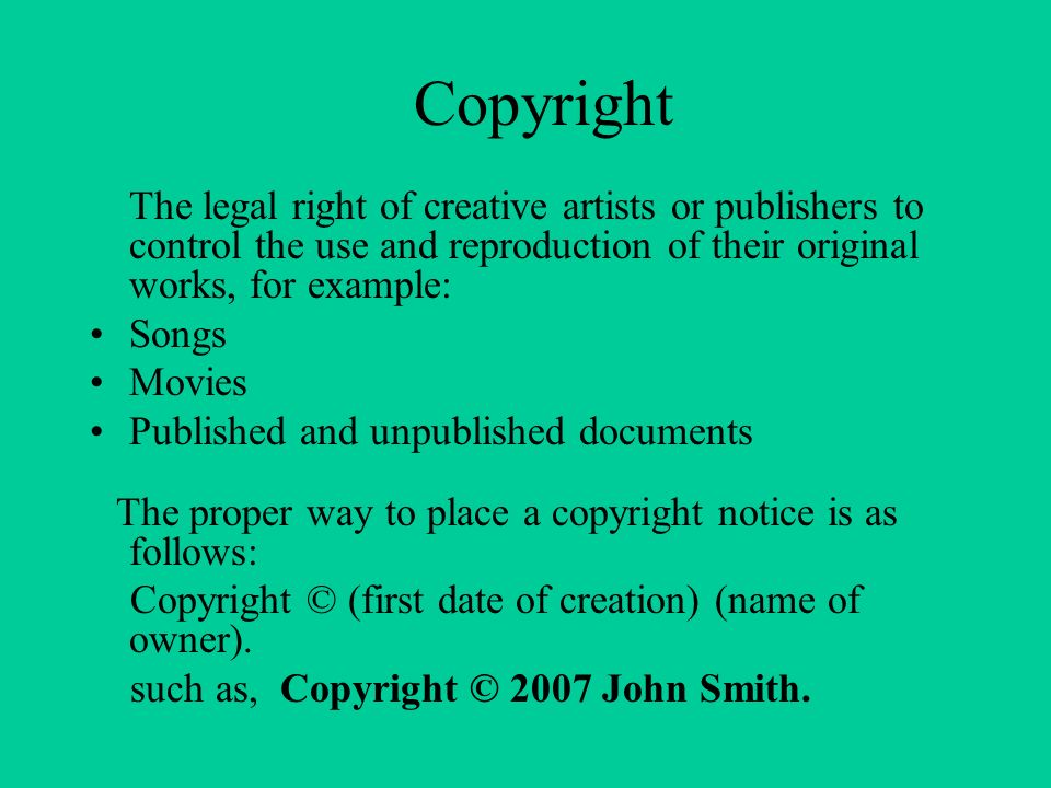 Copyright The legal right of creative artists or publishers to control the use and reproduction of their original works, for example: Songs Movies Published and unpublished documents The proper way to place a copyright notice is as follows: Copyright © (first date of creation) (name of owner).
