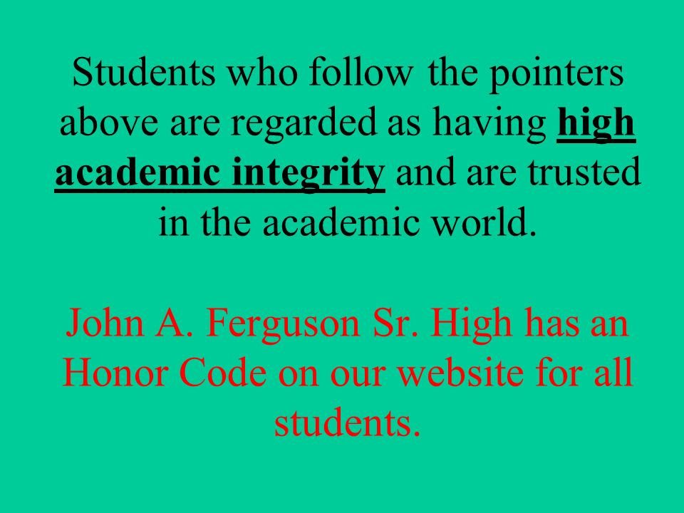 Students who follow the pointers above are regarded as having high academic integrity and are trusted in the academic world.