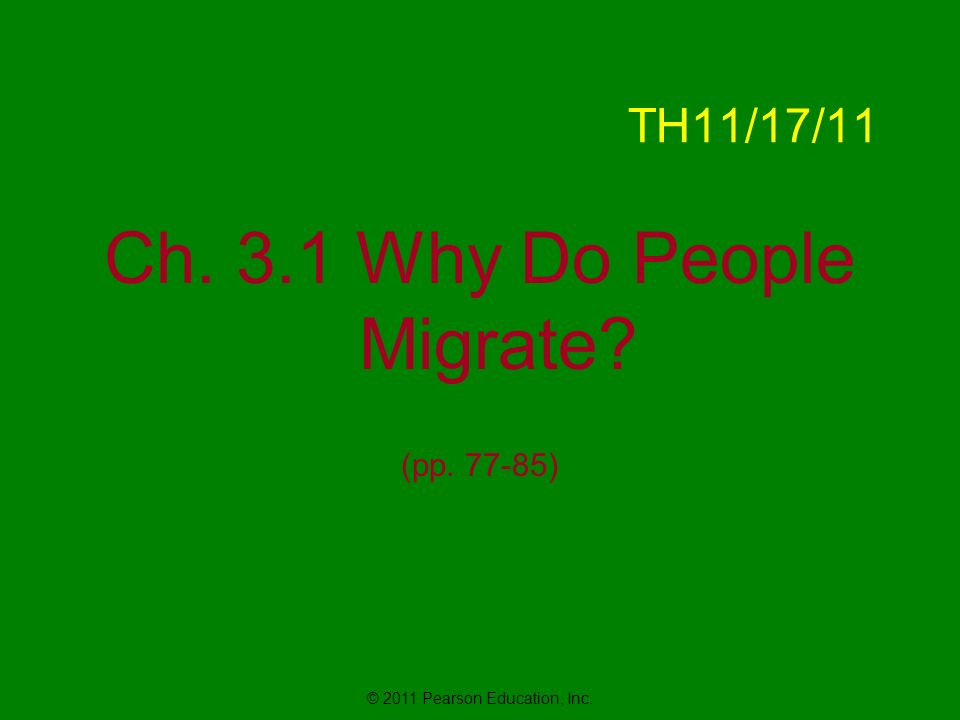 © 2011 Pearson Education, Inc. TH11/17/11 Ch. 3.1 Why Do People Migrate (pp )