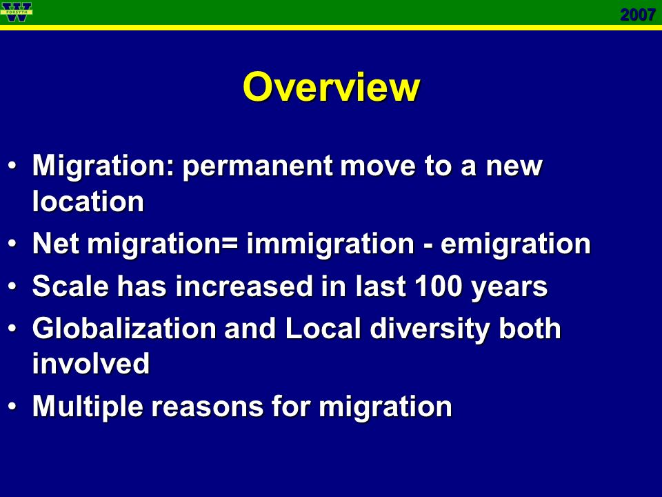 2007Overview Migration: permanent move to a new locationMigration: permanent move to a new location Net migration= immigration - emigrationNet migration= immigration - emigration Scale has increased in last 100 yearsScale has increased in last 100 years Globalization and Local diversity both involvedGlobalization and Local diversity both involved Multiple reasons for migrationMultiple reasons for migration