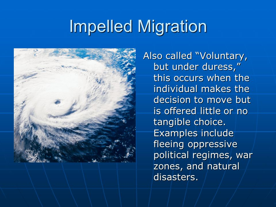 Impelled Migration Also called Voluntary, but under duress, this occurs when the individual makes the decision to move but is offered little or no tangible choice.