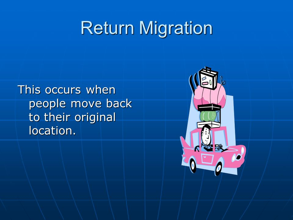 Return Migration This occurs when people move back to their original location.