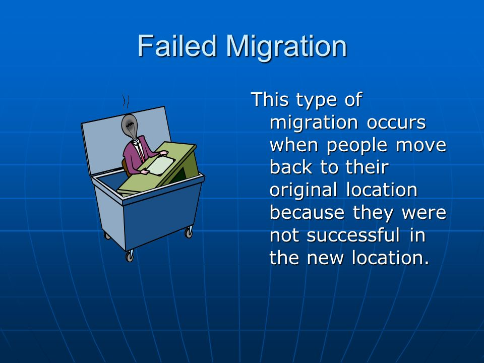 Failed Migration This type of migration occurs when people move back to their original location because they were not successful in the new location.