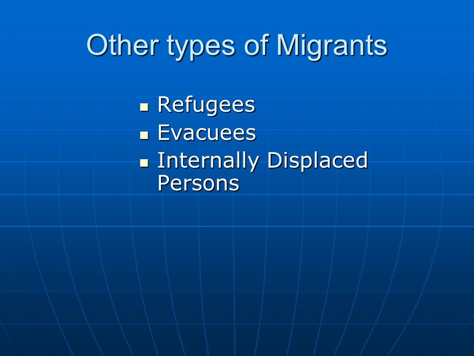 Other types of Migrants Refugees Refugees Evacuees Evacuees Internally Displaced Persons Internally Displaced Persons