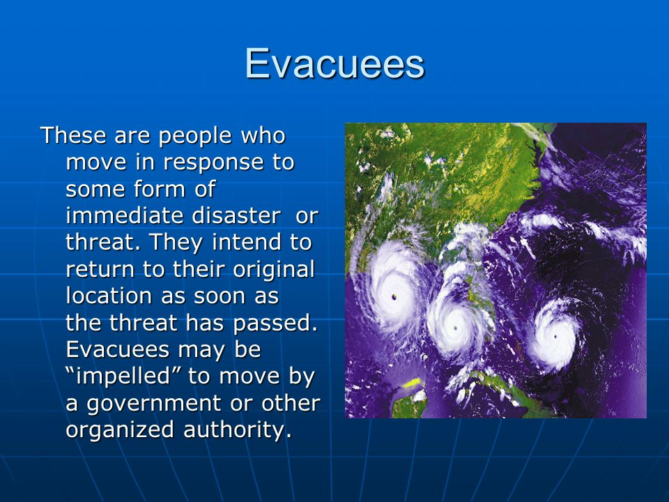 Evacuees These are people who move in response to some form of immediate disaster or threat.