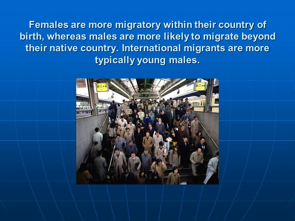 Females are more migratory within their country of birth, whereas males are more likely to migrate beyond their native country.