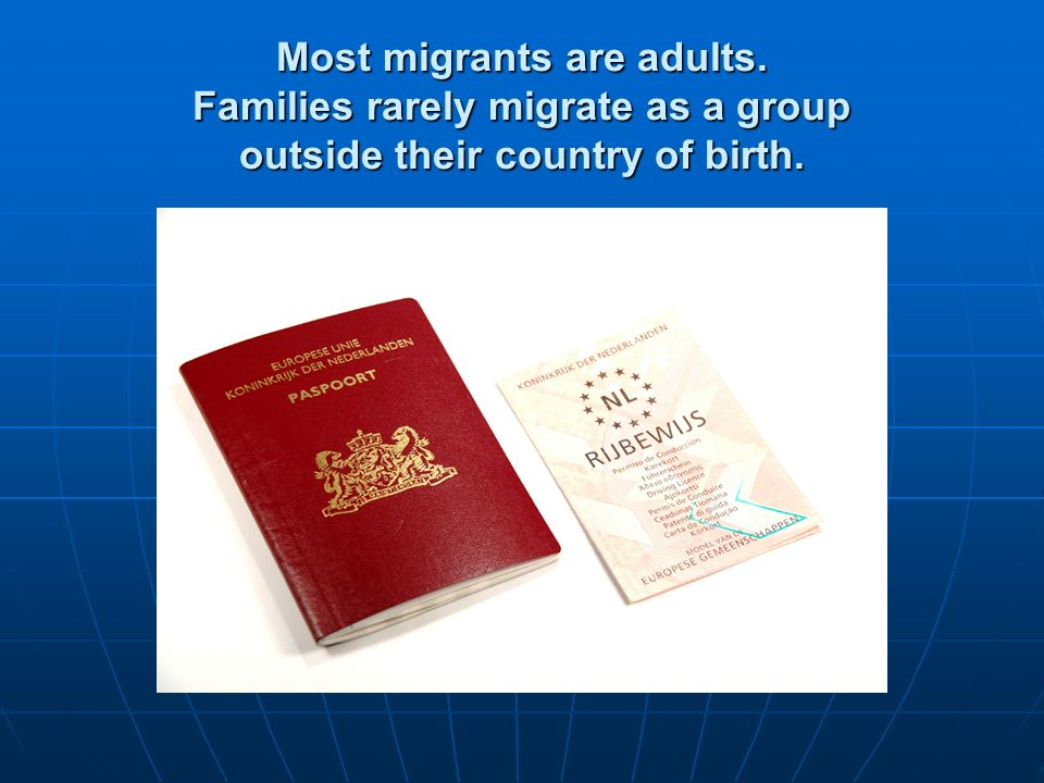 Most migrants are adults. Families rarely migrate as a group outside their country of birth.
