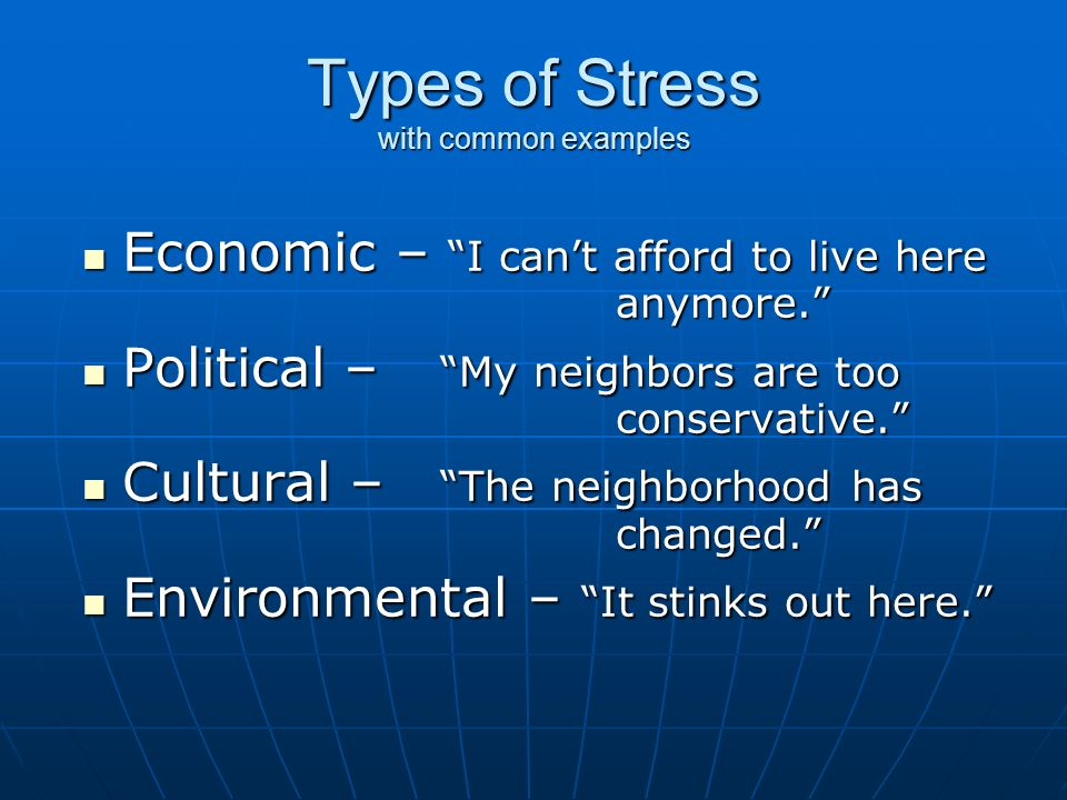 Types of Stress with common examples Economic – I can't afford to live here anymore. Economic – I can't afford to live here anymore. Political – My neighbors are too conservative. Political – My neighbors are too conservative. Cultural – The neighborhood has changed. Cultural – The neighborhood has changed. Environmental – It stinks out here. Environmental – It stinks out here.
