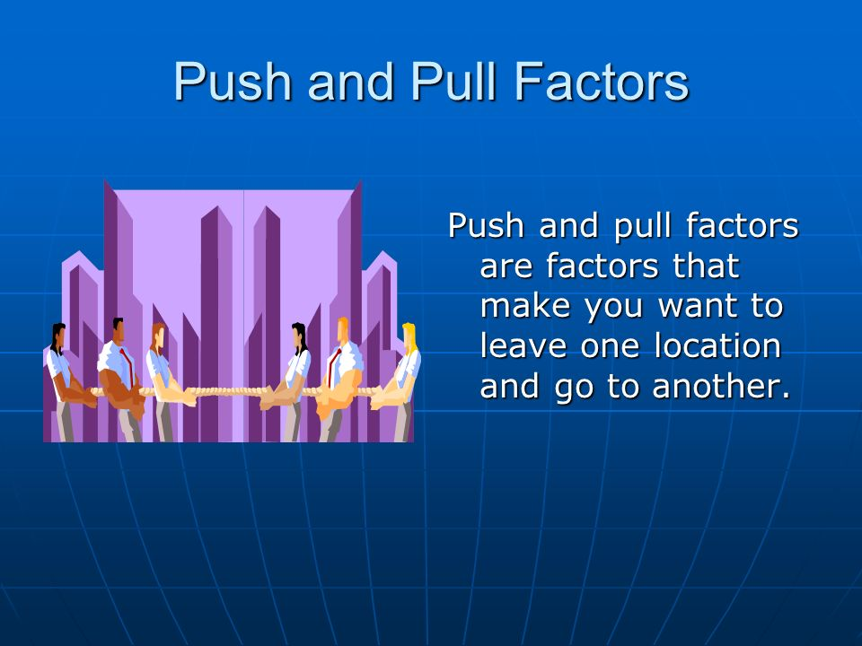 Push and Pull Factors Push and pull factors are factors that make you want to leave one location and go to another.