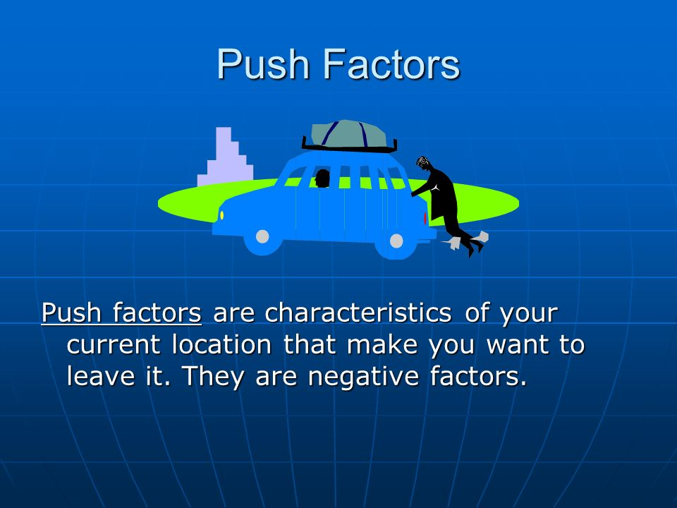 Push Factors Push factors are characteristics of your current location that make you want to leave it.