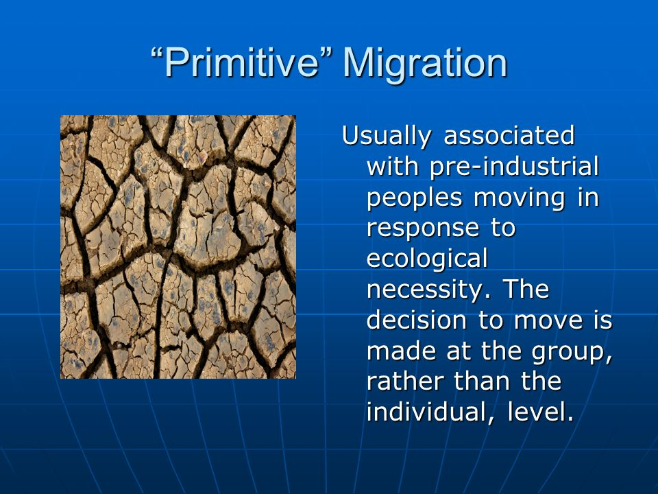 Primitive Migration Usually associated with pre-industrial peoples moving in response to ecological necessity.