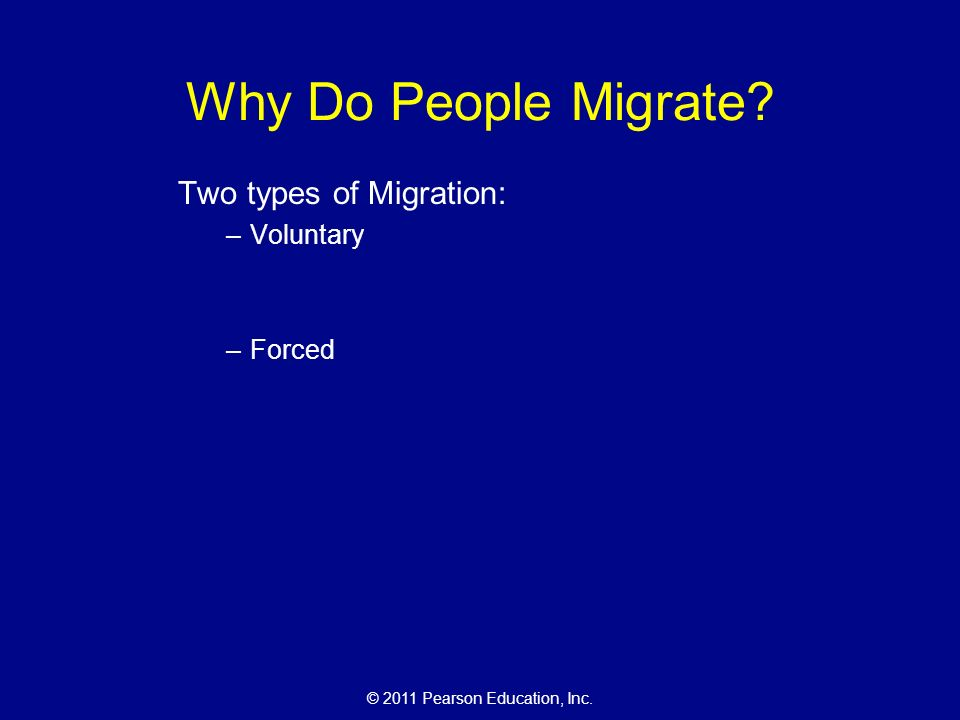 © 2011 Pearson Education, Inc. Why Do People Migrate Two types of Migration: –Voluntary –Forced