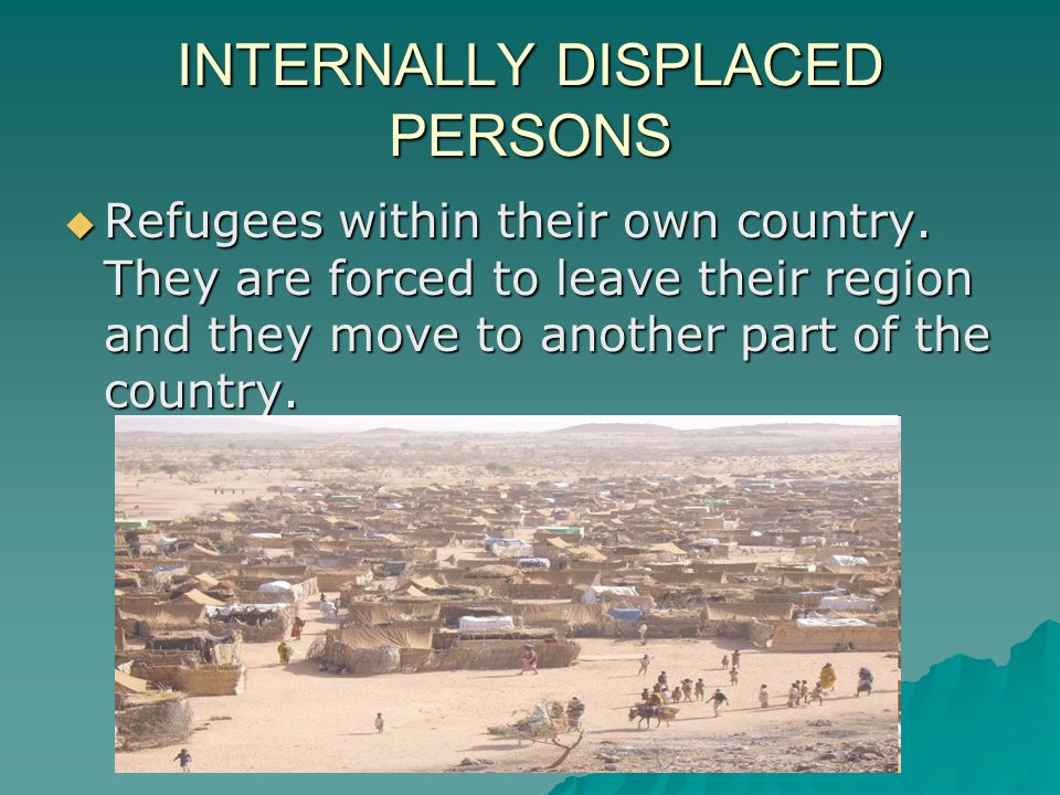 INTERNALLY DISPLACED PERSONS  Refugees within their own country.