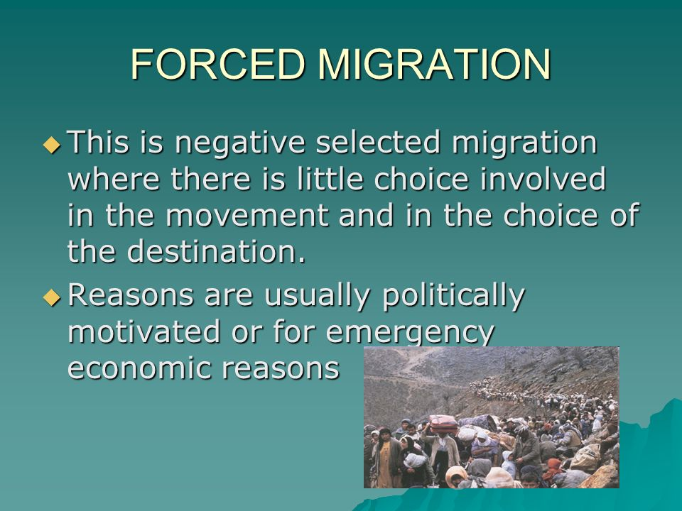 FORCED MIGRATION  This is negative selected migration where there is little choice involved in the movement and in the choice of the destination.